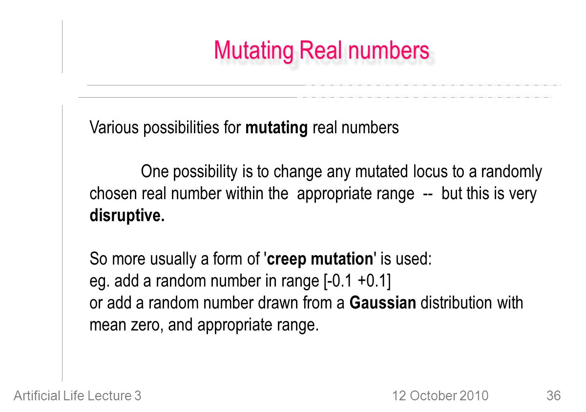 12 October 2010Artificial Life Lecture 336 Mutating Real numbers Various possibilities for mutating real numbers One possibility is to change any mutated locus to a randomly chosen real number within the appropriate range -- but this is very disruptive.