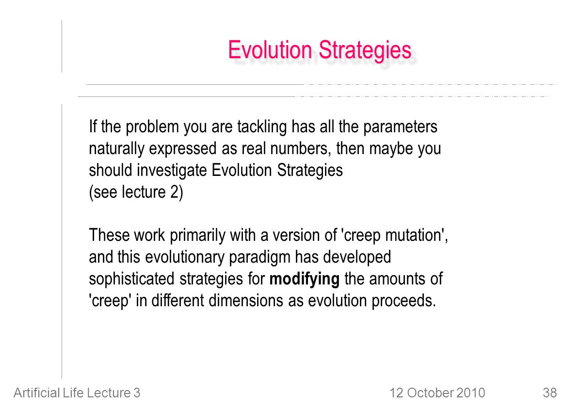 12 October 2010Artificial Life Lecture 338 Evolution Strategies If the problem you are tackling has all the parameters naturally expressed as real numbers, then maybe you should investigate Evolution Strategies (see lecture 2) These work primarily with a version of creep mutation , and this evolutionary paradigm has developed sophisticated strategies for modifying the amounts of creep in different dimensions as evolution proceeds.