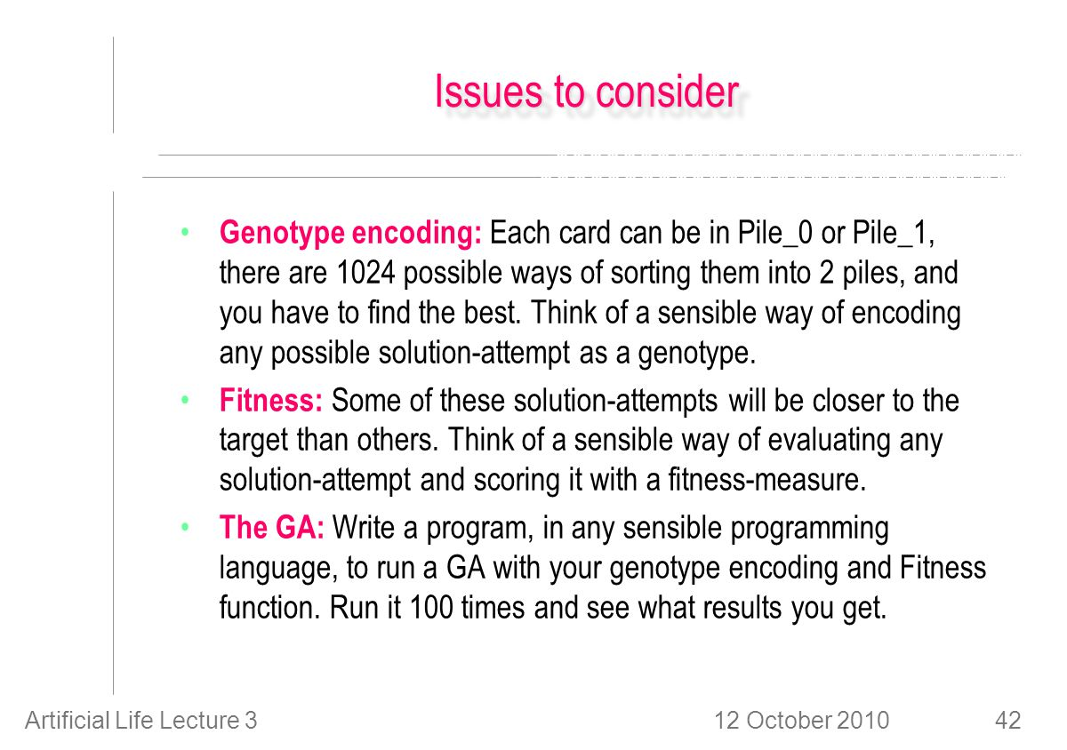 12 October 2010Artificial Life Lecture 342 Issues to consider Genotype encoding: Each card can be in Pile_0 or Pile_1, there are 1024 possible ways of sorting them into 2 piles, and you have to find the best.