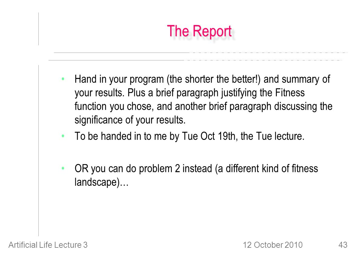 12 October 2010Artificial Life Lecture 343 The Report Hand in your program (the shorter the better!) and summary of your results.