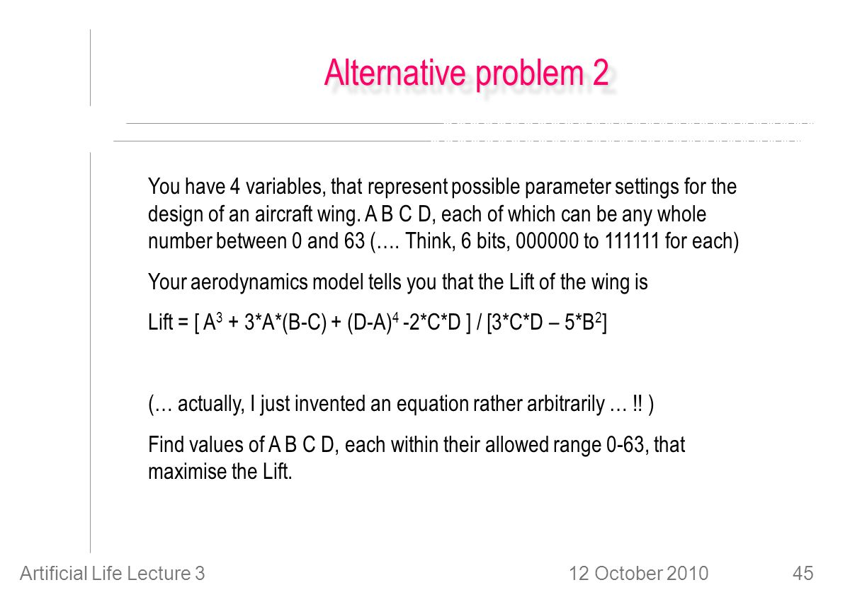 12 October 2010Artificial Life Lecture 345 Alternative problem 2 You have 4 variables, that represent possible parameter settings for the design of an aircraft wing.