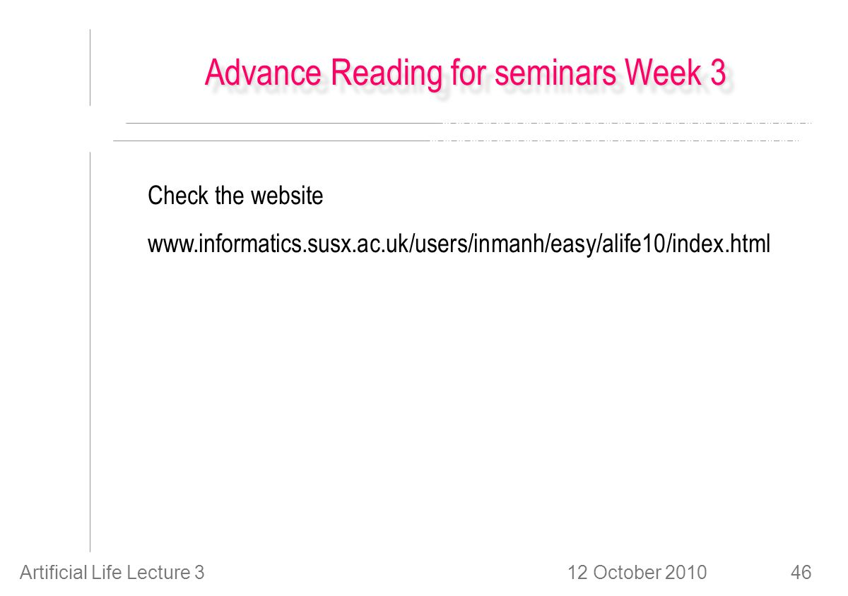 12 October 2010Artificial Life Lecture 346 Advance Reading for seminars Week 3 Check the website www.informatics.susx.ac.uk/users/inmanh/easy/alife10/index.html
