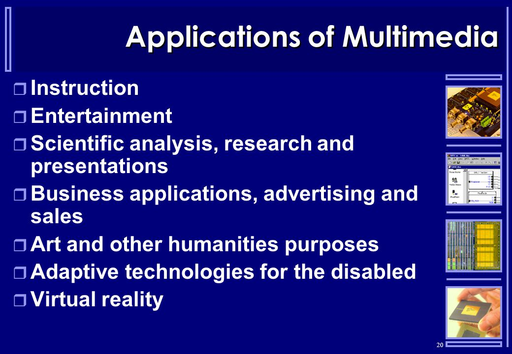 20 Applications of Multimedia  Instruction  Entertainment  Scientific analysis, research and presentations  Business applications, advertising and sales  Art and other humanities purposes  Adaptive technologies for the disabled  Virtual reality