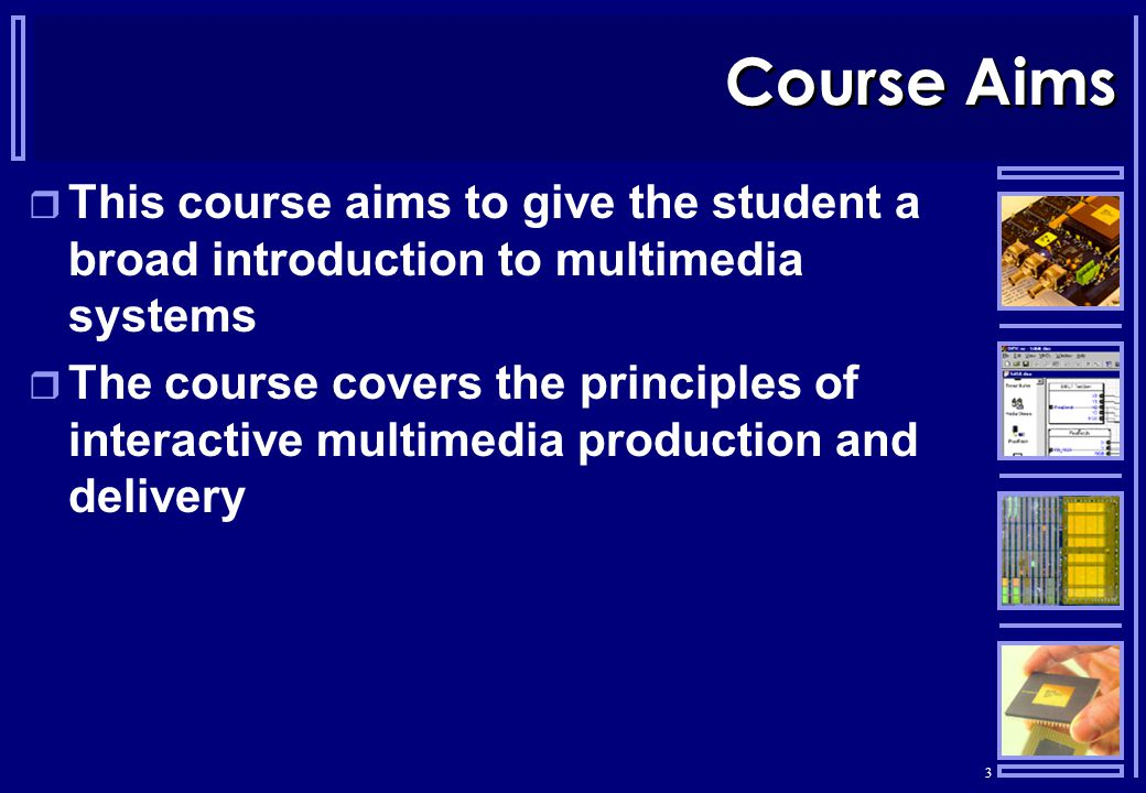 3 Course Aims  This course aims to give the student a broad introduction to multimedia systems  The course covers the principles of interactive multimedia production and delivery