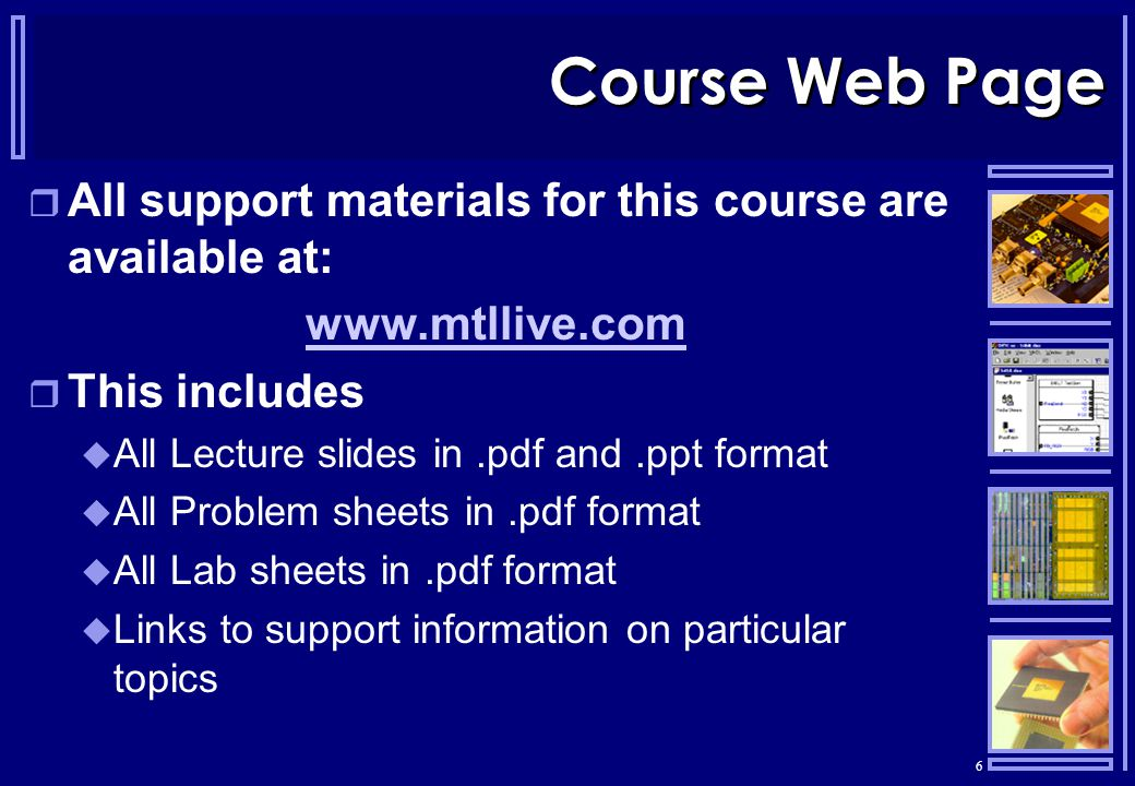 6 Course Web Page  All support materials for this course are available at: www.mtllive.com  This includes  All Lecture slides in.pdf and.ppt format  All Problem sheets in.pdf format  All Lab sheets in.pdf format  Links to support information on particular topics