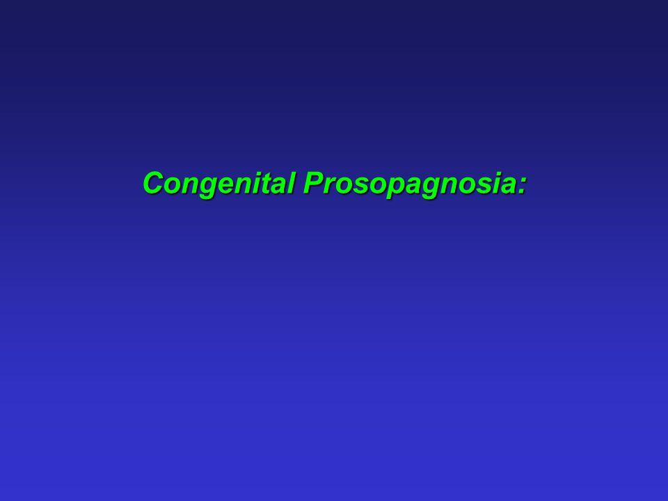 Congenital prosopagnosia: Face recognition impairment without any apparent deficits in vision, intelligence or social functioning, and in the absence of any obvious brain injury.