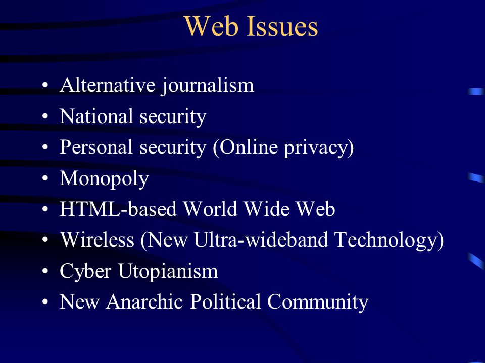 Web Issues Alternative journalism National security Personal security (Online privacy) Monopoly HTML-based World Wide Web Wireless (New Ultra-wideband Technology) Cyber Utopianism New Anarchic Political Community
