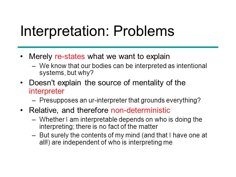 Interpretation: Problems Merely re-states what we want to explain –We know that our bodies can be interpreted as intentional systems, but why.
