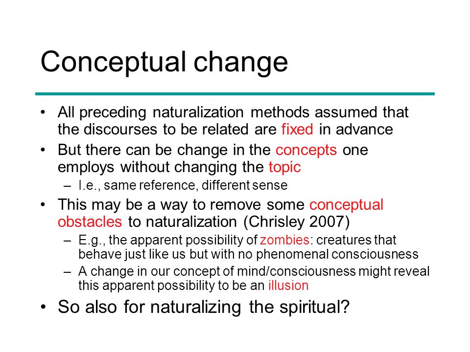 Conceptual change All preceding naturalization methods assumed that the discourses to be related are fixed in advance But there can be change in the concepts one employs without changing the topic –I.e., same reference, different sense This may be a way to remove some conceptual obstacles to naturalization (Chrisley 2007) –E.g., the apparent possibility of zombies: creatures that behave just like us but with no phenomenal consciousness –A change in our concept of mind/consciousness might reveal this apparent possibility to be an illusion So also for naturalizing the spiritual?