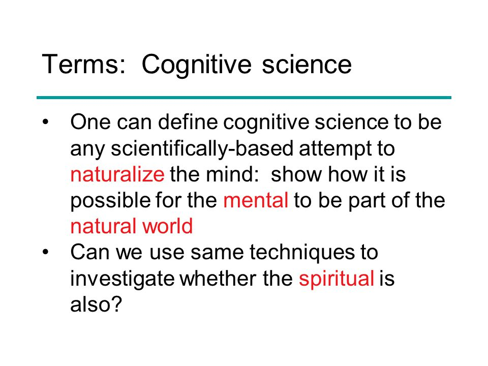 Terms: Cognitive science One can define cognitive science to be any scientifically-based attempt to naturalize the mind: show how it is possible for the mental to be part of the natural world Can we use same techniques to investigate whether the spiritual is also?