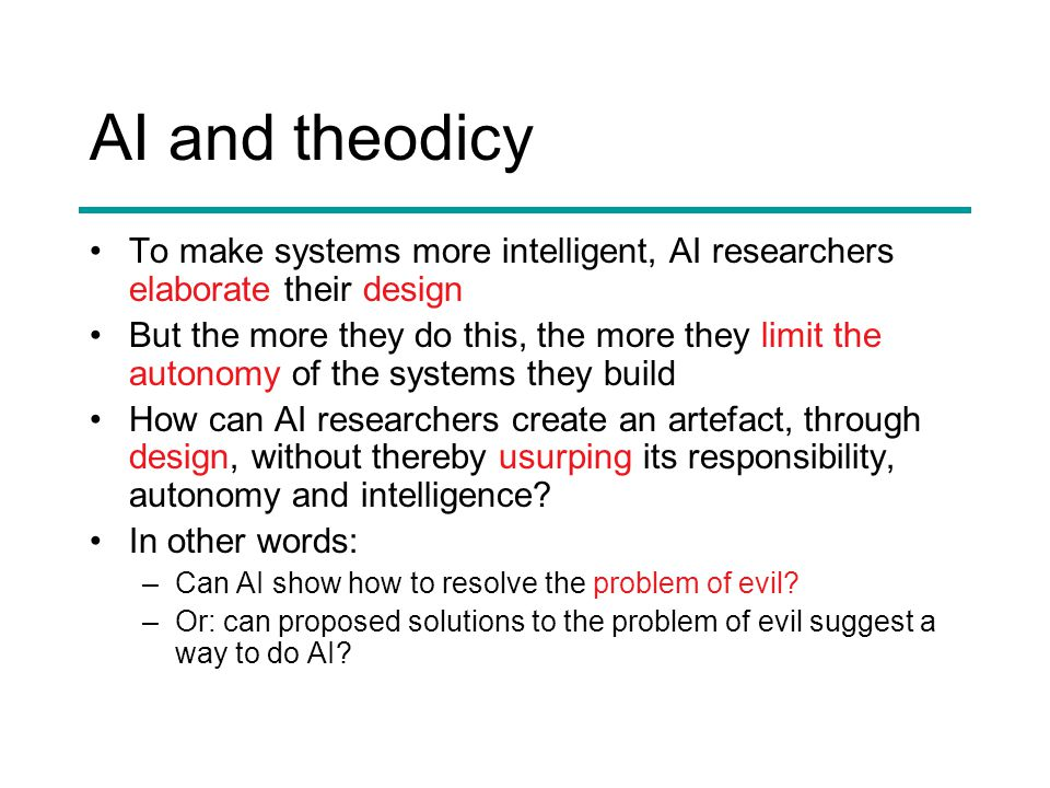 AI and theodicy To make systems more intelligent, AI researchers elaborate their design But the more they do this, the more they limit the autonomy of the systems they build How can AI researchers create an artefact, through design, without thereby usurping its responsibility, autonomy and intelligence.