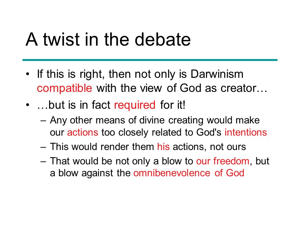 A twist in the debate If this is right, then not only is Darwinism compatible with the view of God as creator… …but is in fact required for it.