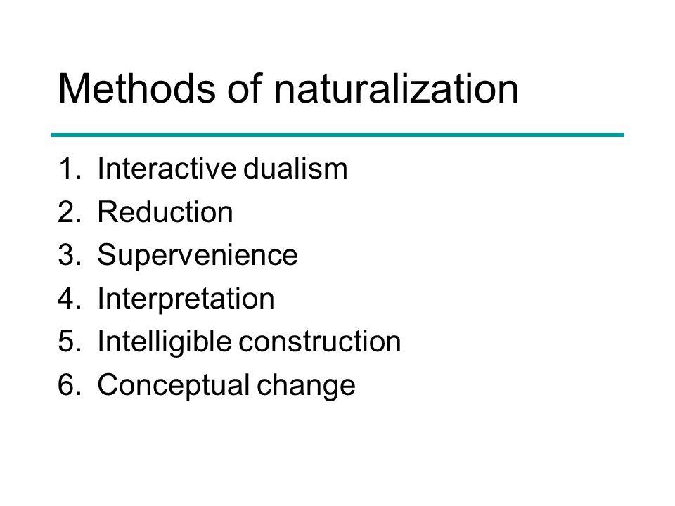 Methods of naturalization 1.Interactive dualism 2.Reduction 3.Supervenience 4.Interpretation 5.Intelligible construction 6.Conceptual change