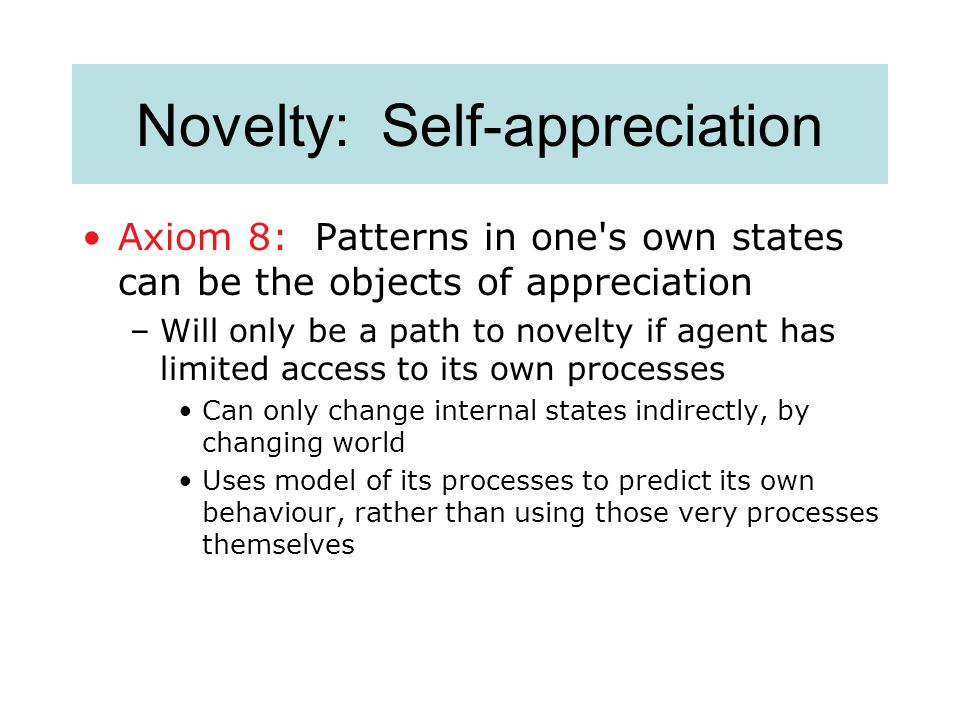 Novelty: Self-appreciation Axiom 8: Patterns in one s own states can be the objects of appreciation –Will only be a path to novelty if agent has limited access to its own processes Can only change internal states indirectly, by changing world Uses model of its processes to predict its own behaviour, rather than using those very processes themselves
