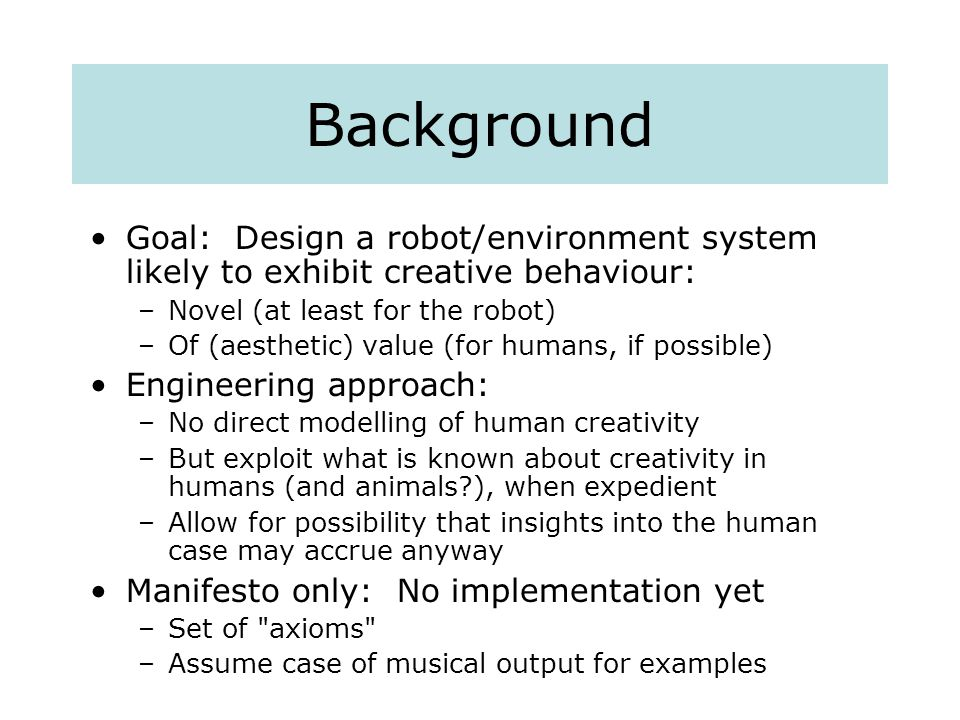 Background Goal: Design a robot/environment system likely to exhibit creative behaviour: –Novel (at least for the robot) –Of (aesthetic) value (for humans, if possible) Engineering approach: –No direct modelling of human creativity –But exploit what is known about creativity in humans (and animals ), when expedient –Allow for possibility that insights into the human case may accrue anyway Manifesto only: No implementation yet –Set of axioms –Assume case of musical output for examples