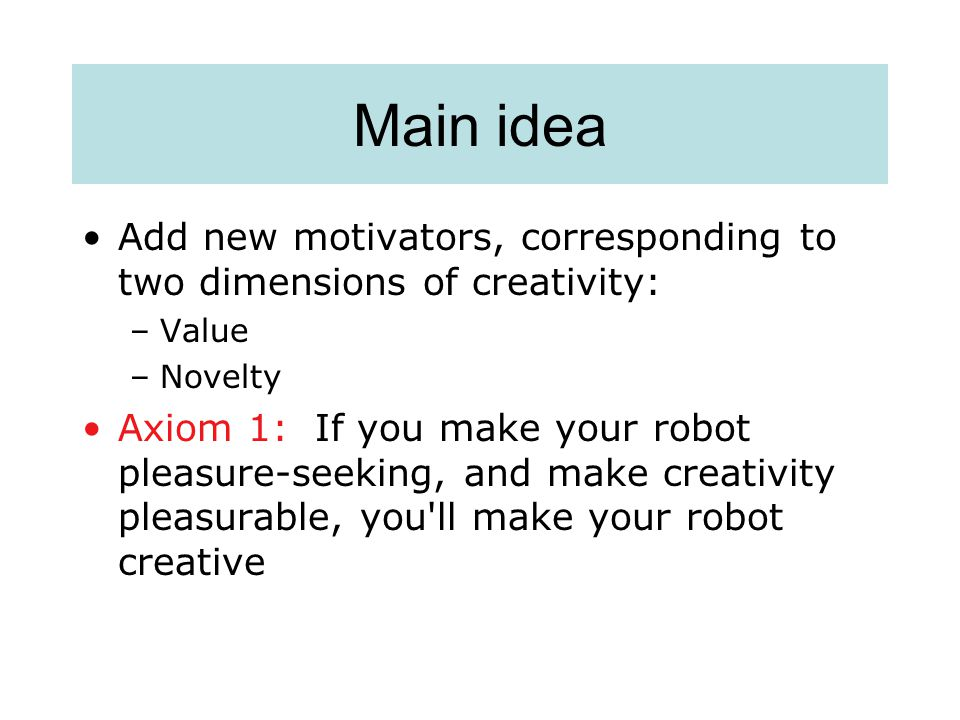 Main idea Add new motivators, corresponding to two dimensions of creativity: –Value –Novelty Axiom 1: If you make your robot pleasure-seeking, and make creativity pleasurable, you ll make your robot creative