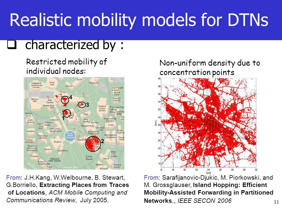 11 Realistic mobility models for DTNs  characterized by : Restricted mobility of individual nodes: Non-uniform density due to concentration points From: Sarafijanovic-Djukic, M.