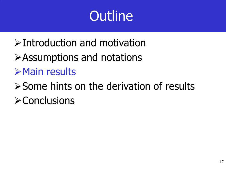 17 Outline  Introduction and motivation  Assumptions and notations  Main results  Some hints on the derivation of results  Conclusions