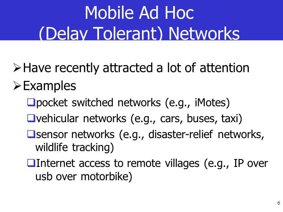 6 Mobile Ad Hoc (Delay Tolerant) Networks  Have recently attracted a lot of attention  Examples  pocket switched networks (e.g., iMotes)  vehicular networks (e.g., cars, buses, taxi)  sensor networks (e.g., disaster-relief networks, wildlife tracking)  Internet access to remote villages (e.g., IP over usb over motorbike)