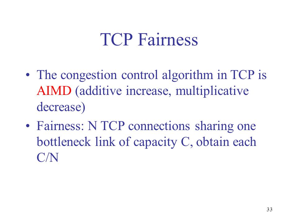 33 TCP Fairness The congestion control algorithm in TCP is AIMD (additive increase, multiplicative decrease) Fairness: N TCP connections sharing one bottleneck link of capacity C, obtain each C/N