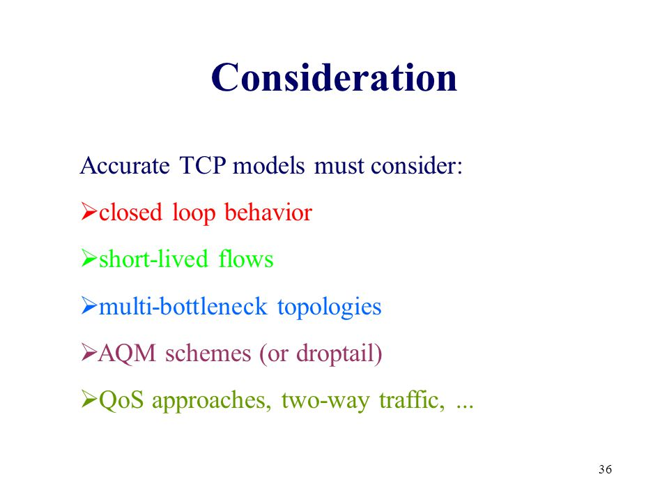 36 Consideration Accurate TCP models must consider:  closed loop behavior  short-lived flows  multi-bottleneck topologies  AQM schemes (or droptail)  QoS approaches, two-way traffic,...