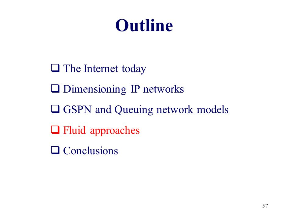 57 Outline  The Internet today  Dimensioning IP networks  GSPN and Queuing network models  Fluid approaches  Conclusions
