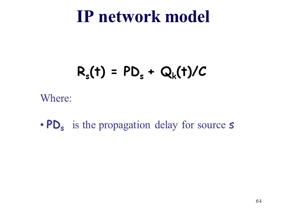 64 IP network model R s (t) = PD s + Q k (t)/C Where: PD s is the propagation delay for source s