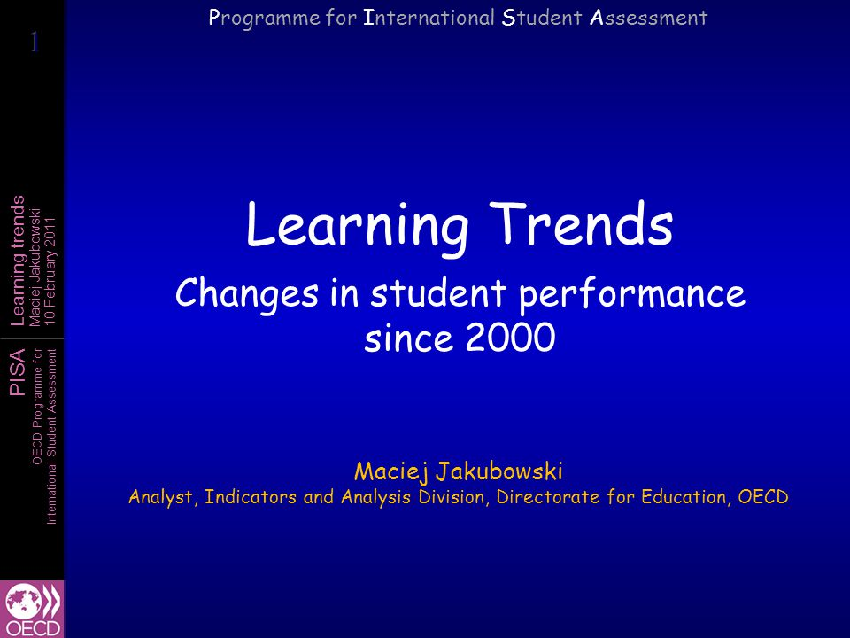 PISA OECD Programme for International Student Assessment Learning trends Maciej Jakubowski 10 February 2011 Trends: monitoring performance over time  Monitoring reading performance since 2000 Similar reading assessment frameworks –Reading framework was only slightly updated since 2000 to include digital reading A pool of test questions common to all PISA assessments –39 identical items were used in both 2000 and 2009 –26 identical items were used across all reading assessments Identical sampling procedures Additional checks to assure comparability of the results –Results adjusted for demographic changes and sampling modifications give nearly identical results –Results are consistent with non-scaled student responses (percentage of correct answers)  Trends in mathematics performance since 2003  Trends in science performance since 2006