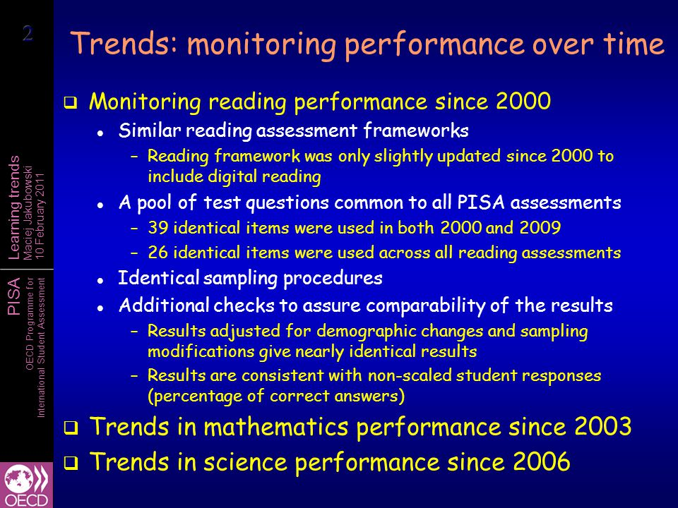 PISA OECD Programme for International Student Assessment Learning trends Maciej Jakubowski 10 February 2011 Trends: monitoring performance over time  Monitoring reading performance since 2000 Similar reading assessment frameworks –Reading framework was only slightly updated since 2000 to include digital reading A pool of test questions common to all PISA assessments –39 identical items were used in both 2000 and 2009 –26 identical items were used across all reading assessments Identical sampling procedures Additional checks to assure comparability of the results –Results adjusted for demographic changes and sampling modifications give nearly identical results –Results are consistent with non-scaled student responses (percentage of correct answers)  Trends in mathematics performance since 2003  Trends in science performance since 2006