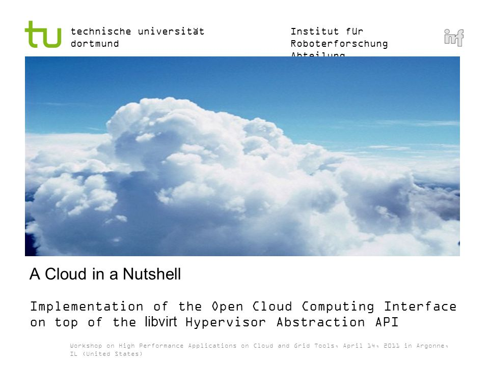 Institut für Roboterforschung Abteilung Informationstechnik technische universität dortmund A Cloud in a Nutshell Implementation of the Open Cloud Computing Interface on top of the libvirt Hypervisor Abstraction API Workshop on High Performance Applications on Cloud and Grid Tools, April 14, 2011 in Argonne, IL (United States)