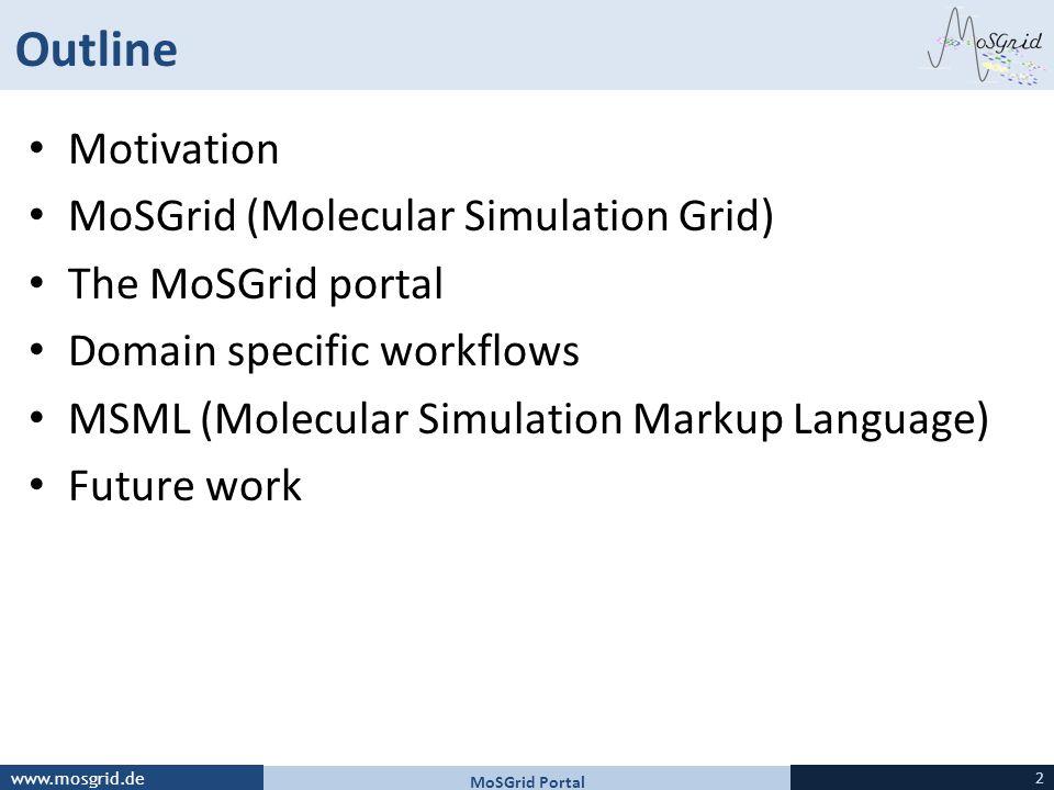 www.mosgrid.de Outline Motivation MoSGrid (Molecular Simulation Grid) The MoSGrid portal Domain specific workflows MSML (Molecular Simulation Markup Language) Future work MoSGrid Portal 2
