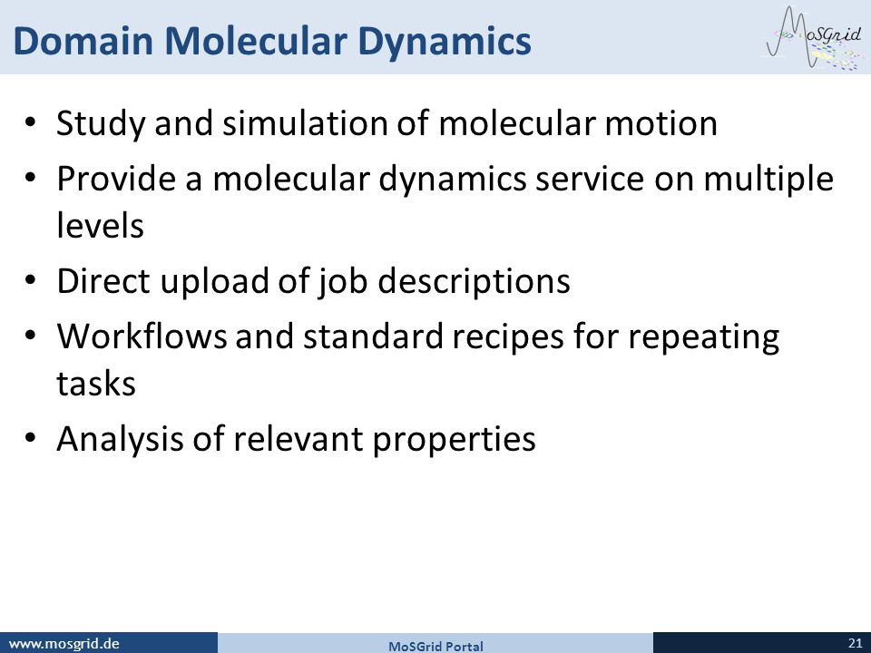www.mosgrid.de Domain Molecular Dynamics Study and simulation of molecular motion Provide a molecular dynamics service on multiple levels Direct upload of job descriptions Workflows and standard recipes for repeating tasks Analysis of relevant properties MoSGrid Portal 21