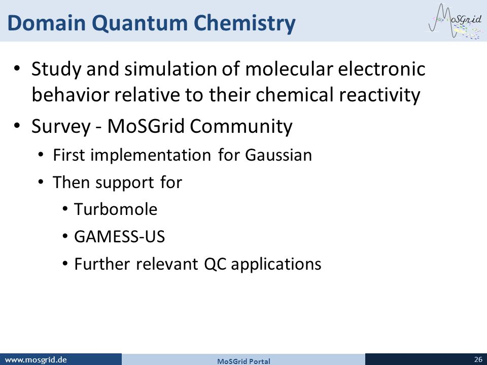 www.mosgrid.de Domain Quantum Chemistry Study and simulation of molecular electronic behavior relative to their chemical reactivity Survey - MoSGrid Community First implementation for Gaussian Then support for Turbomole GAMESS-US Further relevant QC applications MoSGrid Portal 26