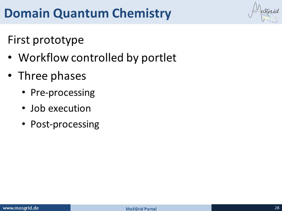 www.mosgrid.de Domain Quantum Chemistry First prototype Workflow controlled by portlet Three phases Pre-processing Job execution Post-processing MoSGrid Portal 28