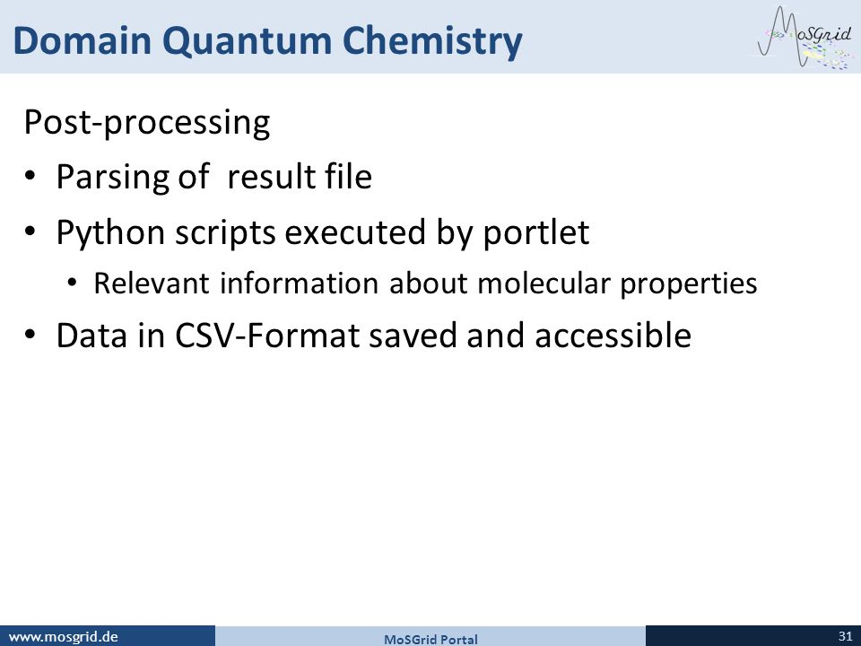 www.mosgrid.de Domain Quantum Chemistry Post-processing Parsing of result file Python scripts executed by portlet Relevant information about molecular properties Data in CSV-Format saved and accessible MoSGrid Portal 31