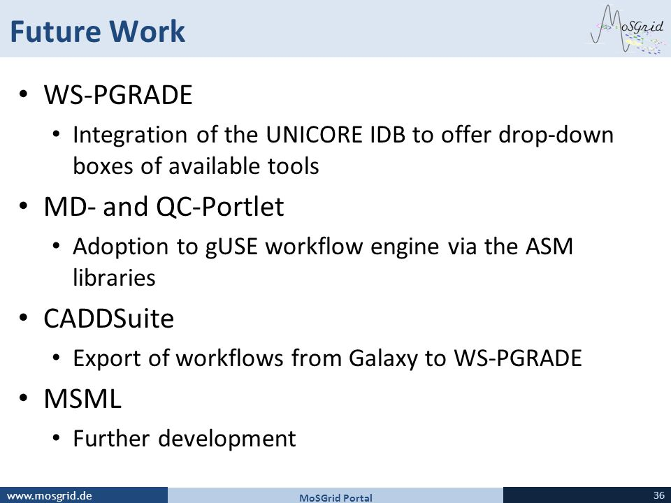 www.mosgrid.de Future Work WS-PGRADE Integration of the UNICORE IDB to offer drop-down boxes of available tools MD- and QC-Portlet Adoption to gUSE workflow engine via the ASM libraries CADDSuite Export of workflows from Galaxy to WS-PGRADE MSML Further development MoSGrid Portal 36