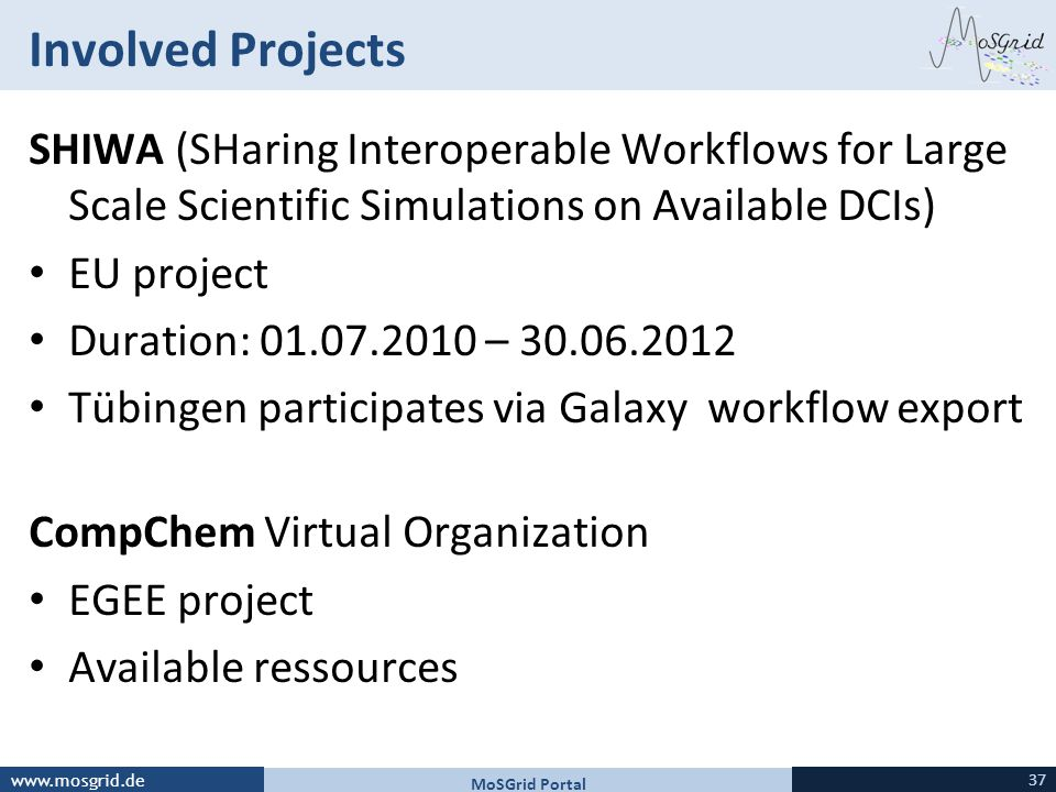 www.mosgrid.de Involved Projects SHIWA (SHaring Interoperable Workflows for Large Scale Scientific Simulations on Available DCIs) EU project Duration: 01.07.2010 – 30.06.2012 Tübingen participates via Galaxy workflow export CompChem Virtual Organization EGEE project Available ressources 37 MoSGrid Portal