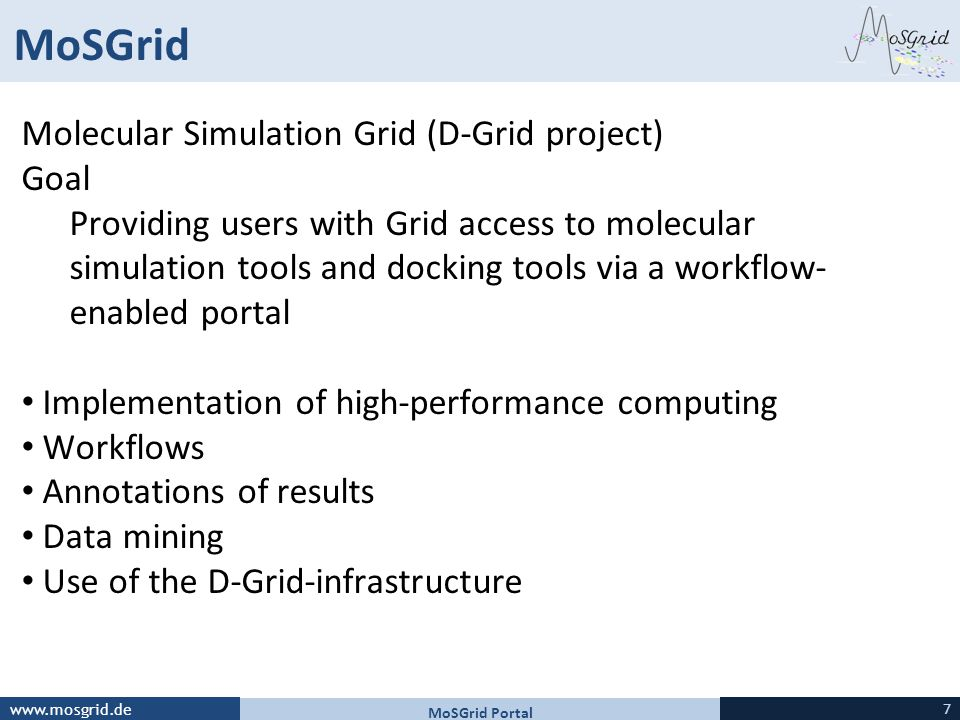 www.mosgrid.de MoSGrid Molecular Simulation Grid (D-Grid project) Goal Providing users with Grid access to molecular simulation tools and docking tools via a workflow- enabled portal Implementation of high-performance computing Workflows Annotations of results Data mining Use of the D-Grid-infrastructure MoSGrid Portal 7