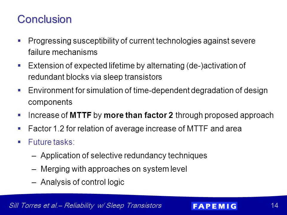 14 Sill Torres et al.– Reliability w/ Sleep Transistors Conclusion  Progressing susceptibility of current technologies against severe failure mechanisms  Extension of expected lifetime by alternating (de-)activation of redundant blocks via sleep transistors  Environment for simulation of time-dependent degradation of design components  Increase of MTTF by more than factor 2 through proposed approach  Factor 1.2 for relation of average increase of MTTF and area  Future tasks: –Application of selective redundancy techniques –Merging with approaches on system level –Analysis of control logic
