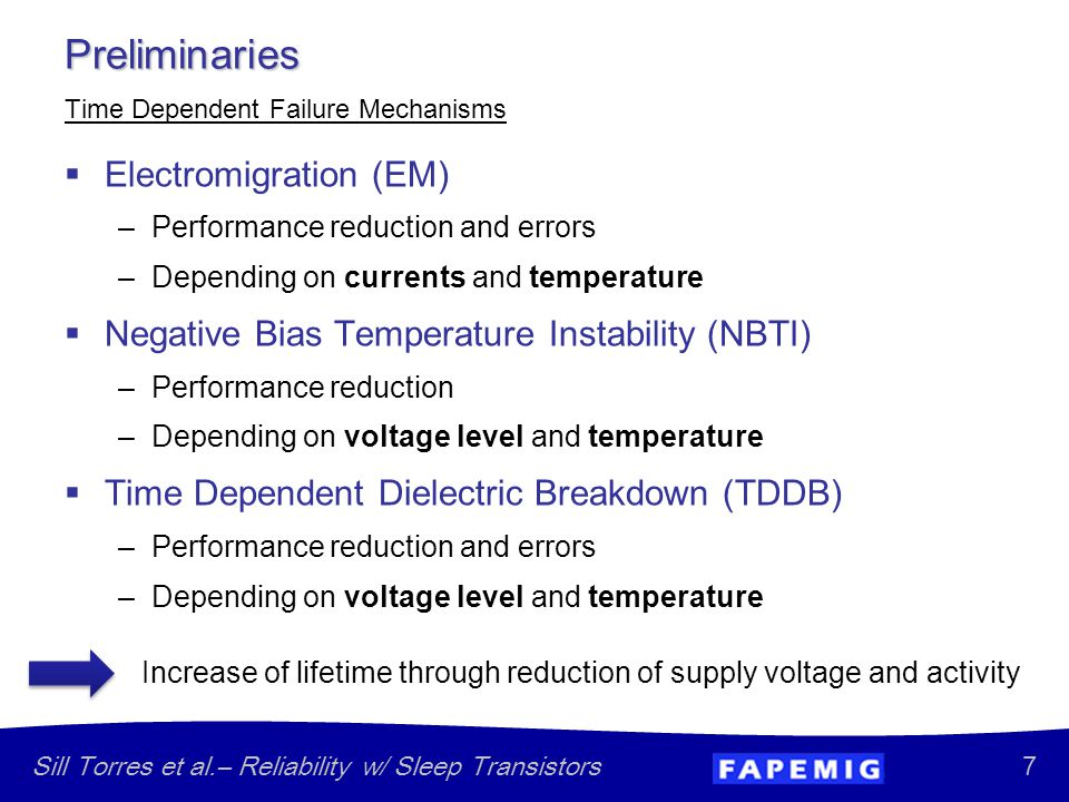7 Sill Torres et al.– Reliability w/ Sleep Transistors  Electromigration (EM) –Performance reduction and errors –Depending on currents and temperature  Negative Bias Temperature Instability (NBTI) –Performance reduction –Depending on voltage level and temperature  Time Dependent Dielectric Breakdown (TDDB) –Performance reduction and errors –Depending on voltage level and temperature Preliminaries Time Dependent Failure Mechanisms Increase of lifetime through reduction of supply voltage and activity