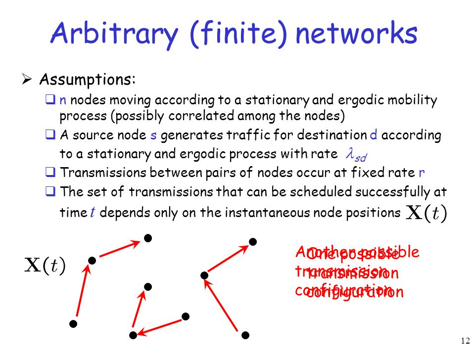 12 Arbitrary (finite) networks  Assumptions:  n nodes moving according to a stationary and ergodic mobility process (possibly correlated among the n