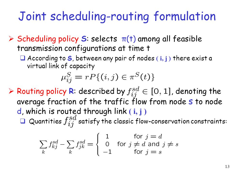 13 Joint scheduling-routing formulation  Scheduling policy S: selects π(t) among all feasible transmission configurations at time t  According to S,