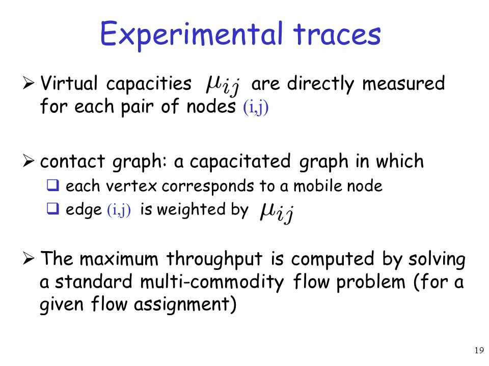 19 Experimental traces  Virtual capacities are directly measured for each pair of nodes (i,j)  contact graph: a capacitated graph in which  each ve