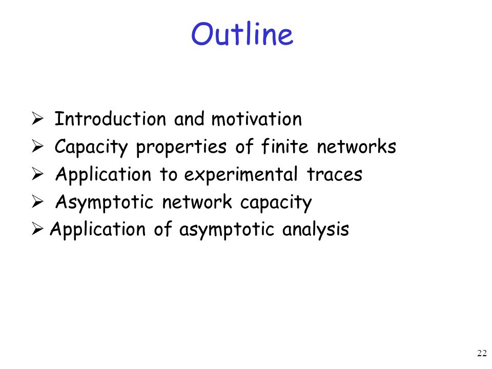 22 Outline  Introduction and motivation  Capacity properties of finite networks  Application to experimental traces  Asymptotic network capacity 