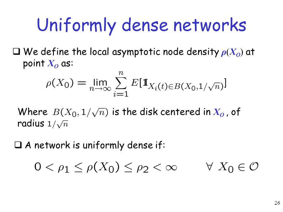 26 Uniformly dense networks  We define the local asymptotic node density ρ(X O ) at point X O as: Where is the disk centered in X O, of radius  A ne
