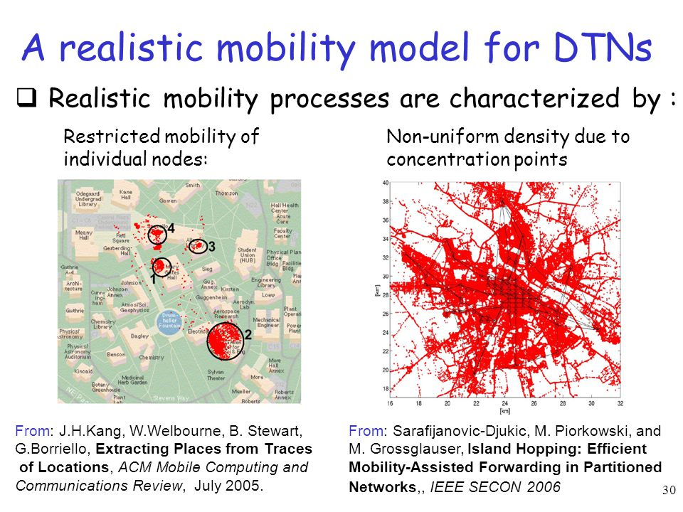 30 A realistic mobility model for DTNs  Realistic mobility processes are characterized by : Restricted mobility of individual nodes: Non-uniform dens