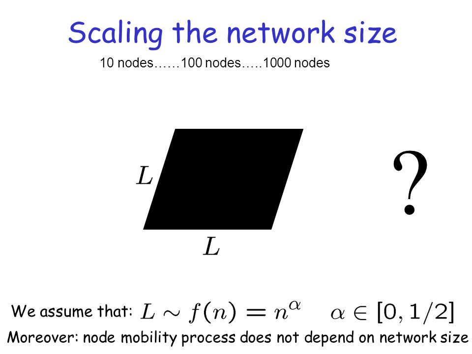 Scaling the network size ? 10 nodes……100 nodes…..1000 nodes We assume that: Moreover: node mobility process does not depend on network size