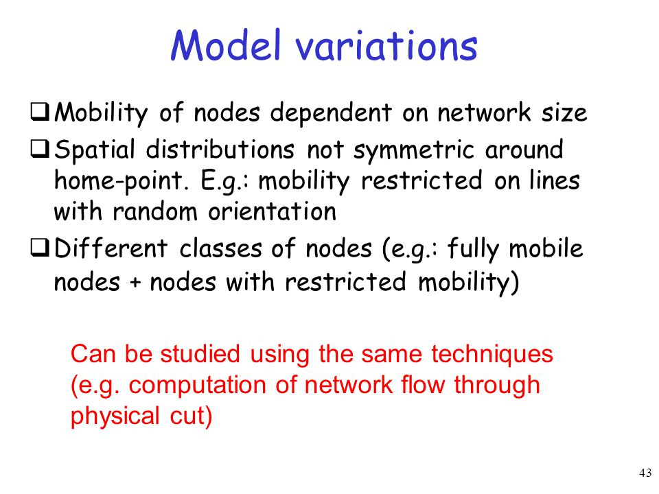 43 Model variations  Mobility of nodes dependent on network size  Spatial distributions not symmetric around home-point. E.g.: mobility restricted o