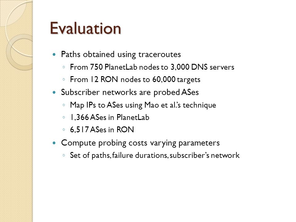 Evaluation Paths obtained using traceroutes ◦ From 750 PlanetLab nodes to 3,000 DNS servers ◦ From 12 RON nodes to 60,000 targets Subscriber networks are probed ASes ◦ Map IPs to ASes using Mao et al.'s technique ◦ 1,366 ASes in PlanetLab ◦ 6,517 ASes in RON Compute probing costs varying parameters ◦ Set of paths, failure durations, subscriber's network