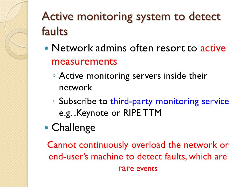 Active monitoring system to detect faults Network admins often resort to active measurements ◦ Active monitoring servers inside their network ◦ Subscribe to third-party monitoring service e.g.,Keynote or RIPE TTM Challenge Cannot continuously overload the network or end-user's machine to detect faults, which are rar e events
